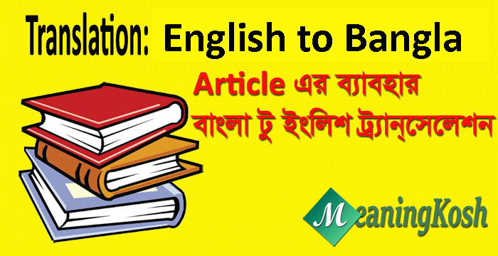 Translation Bengali to English; Articles এর ব্যবহার